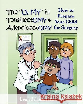 The O, My in Tonsillectomy & Adenoidectomy: How to Prepare Your Child for Surgery, a Parent's Manual Laurie E. Zelinger 9781932690743