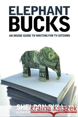 Elephant Bucks : The Inside Guide to Writing the TV Sitcom Sheldon Bull 9781932907278