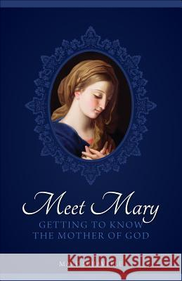 Meet Mary: Getting to Know the Mother of God Mark I. Miravalle 9781933184326
