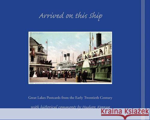 Arrived on This Ship: Great Lakes Postcards from the Early Twentieth Century Hudson Keenan   9781933272306