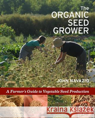 The Organic Seed Grower : A Farmer's Guide to Vegetable Seed Production John Navazio 9781933392776