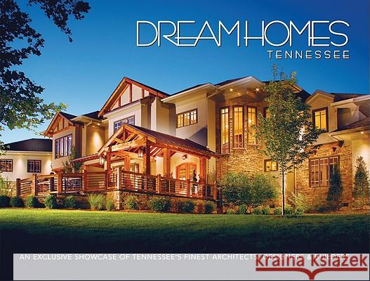 Dream Homes Tennessee: An Exclusive Showcase of Tennessee's Finest Architects, Designers and Builders  9781933415048