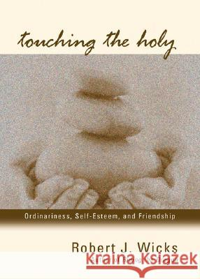Touching the Holy: Ordinariness, Self Esteem, and Friendship Robert J. Wicks 9781933495026