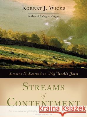 Streams of Contentment: Lessons I Learned on My Uncle's Farm Robert J. Wicks 9781933495606
