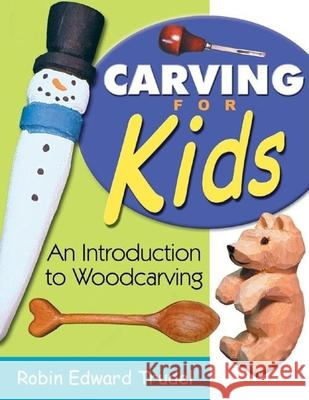 Carving for Kids: An Introduction to Woodcarving Robin Edward Trudel 9781933502021