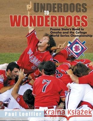 Underdogs to Wonderdogs: Fresno State's Road to Omaha and the College World Series Championship Paul Loeffler 9781933502274
