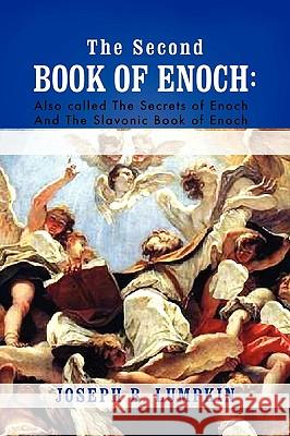 The Second Book of Enoch : 2 Enoch Also Called the Secrets of Enoch and the Slavonic Book of Enoch Joseph B. Lumpkin 9781933580814