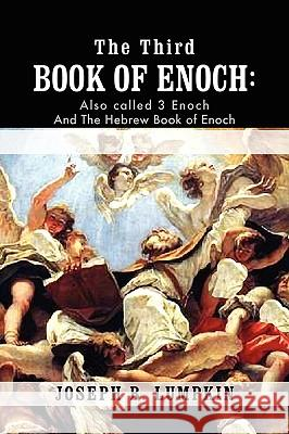 The Third Book of Enoch : Also Called 3 Enoch and The Hebrew Book of Enoch Joseph B. Lumpkin 9781933580821
