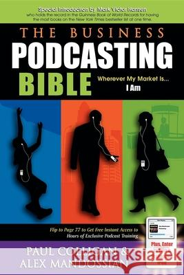 The Business Podcasting Bible: Wherever My Market Is... I Am Paul Colligan Alex Mandossian Mark Victor Hansen 9781933596372