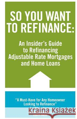 So You Want to Refinance: An Insiders Guide to Refinancing Adjustable Rate Mortgages and Home Loans Kristina Benson 9781933804637