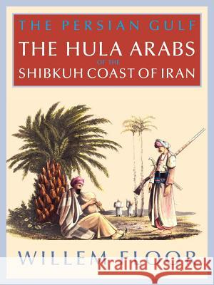The Persian Gulf: The Bani Hula of the Shibkuh Coast of Iran M. Floor Willem 9781933823669