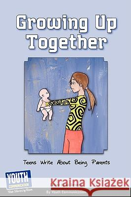 Growing Up Together: Teens Write about Being Parents Keith Hefner Laura Longhine 9781933939889