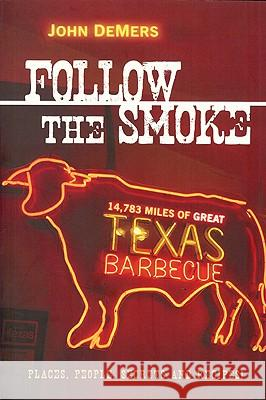Follow the Smoke: 14,783 Miles of Great Texas Barbecue John DeMers 9781933979229