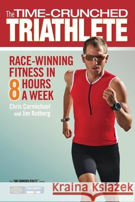 The Time-Crunched Triathlete: Race-Winning Fitness in 8 Hours a Week  9781934030615