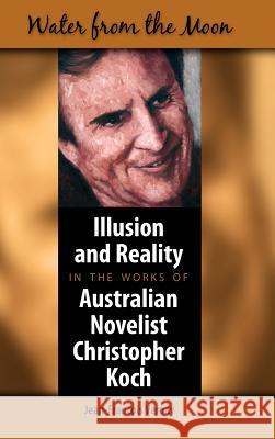 Water from the Moon: Illusion and Reality in the Works of Australian Novelist Christopher Koch Jean-Francois Vernay 9781934043356
