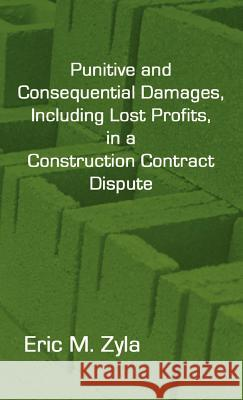 Punitive and Consequential Damages, Including Lost Profits, in a Construction Contract Dispute Eric M. Zyla 9781934086063