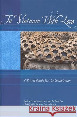 To Vietnam with Love: A Travel Guide for the Connoisseur Kim Fay 9781934159040