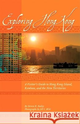 Exploring Hong Kong: A Visitor's Guide to Hong Kong Island, Kowloon, and the New Territories Steven K Bailey                          Jill C Witt 9781934159163