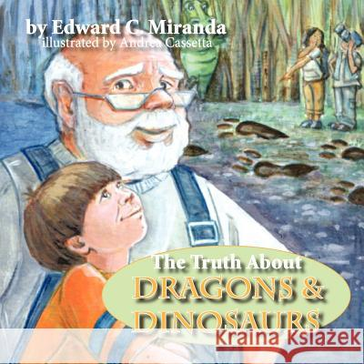 The Truth about Dragons and Dinosaurs Edward C. Miranda Andrea Cassetta 9781934246221