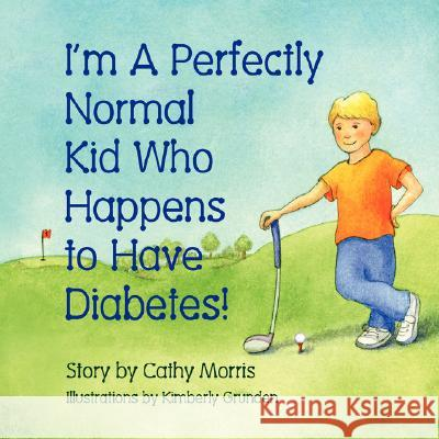 I'm a Perfectly Normal Kid Who Happens to Have Diabetes! Cathy Morris Kimberly Grunden 9781934246856