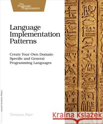 Language Implementation Patterns: Create Your Own Domain-Specific and General Programming Languages Terence Parr 9781934356456