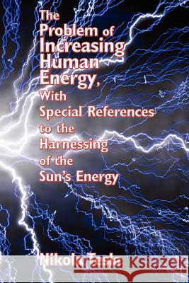 The Problem of Increasing Human Energy, with Special References to the Harnessing of the Sun's Energy Nikola Tesla 9781934451816