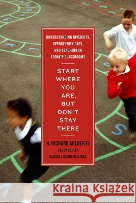 Start Where You Are, But Don't Stay There: Understanding Diversity, Opportunity Gaps, and Teaching in Today's Classrooms H Richard Milner   9781934742761