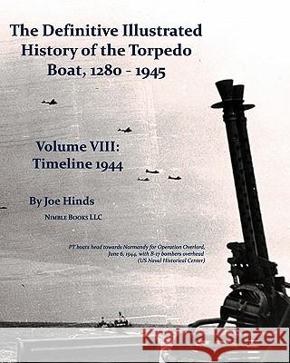 The Definitive Illustrated History of the Torpedo Boat, Volume VIII: 1944 (the Ship Killers) Joe Hinds 9781934840665