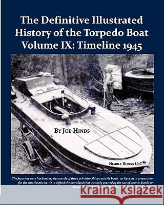 The Definitive Illustrated History of the Torpedo Boat, Volume IX: 1945 (the Ship Killers) Joe Hinds 9781934840672