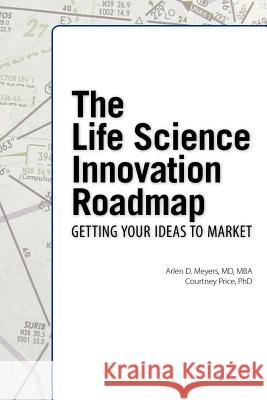 The Life Science Innovation Roadmap : Bioscience Innovation Assessment, Planning, Strategy, Execution, and Implementation Arlen D. Meyers Courtney Price 9781934899274