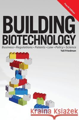 Building Biotechnology : Biotechnology Business, Regulations, Patents, Law, Policy and Science Yali Friedman   9781934899281