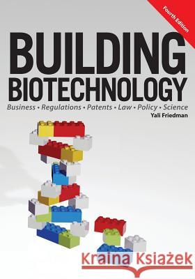 Building Biotechnology: Biotechnology Business, Regulations, Patents, Law, Policy and Science Yali Friedman 9781934899298