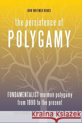 The Persistence of Polygamy, Vol. 3: Fundamentalist Mormon Polygamy from 1890 to the Present Newell G. Bringhurst Craig L. Foster 9781934901199 John Whitmer Books