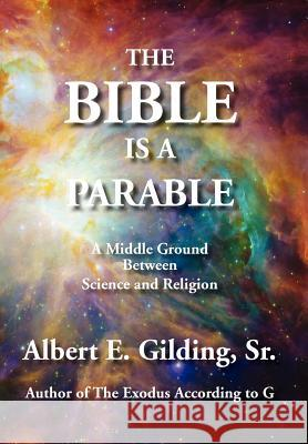 The Bible Is a Parable: A Middle Ground Between Science and Religion Sr. Albert E. Gilding 9781934956427