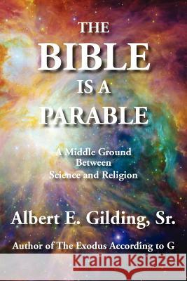 The Bible Is A Parable : A Middle Ground Between Science and Religion Sr. Albert E. Gilding 9781934956465