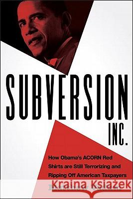 Subversion, Inc.: How Obama's ACORN Red Shirts Are Still Terrorizing and Ripping Off American Taxpayers Matthew Vadum 9781935071143