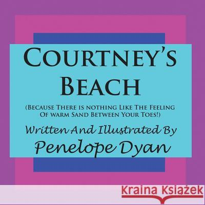 Courtney's Beach (Because There Is Nothing Like the Feeling of Warm Sand Between Your Toes) Penelope Dyan Penelope Dyan 9781935118350
