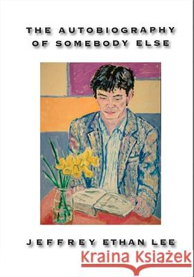 The Autobiography of Somebody Else Jeffrey Ethan Lee 9781935210849