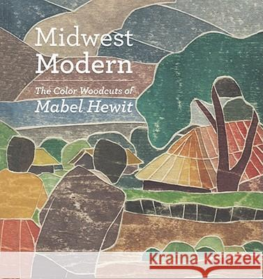 Midwest Modern: The Color Woodcuts of Mabel Hewit Jane Glaubinger 9781935294016