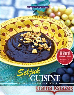 Seljuk Cuisine: A Chef's Quest for His Soulmate Omur Akkor 9781935295549