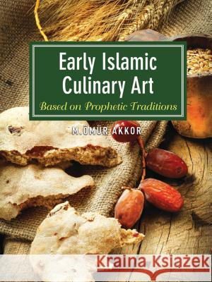 Early Islamic Culinary Art: Based on Prophetic Traditions Omur Akkor 9781935295839