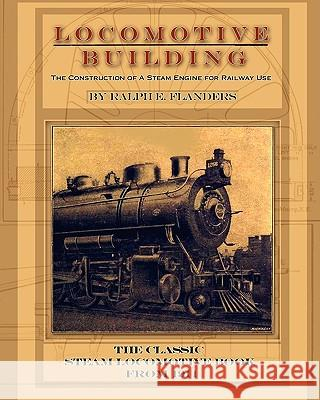 Locomotive Building : Construction of a Steam Engine for Railway Use Ralph E. Flanders 9781935327899