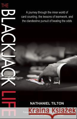 The Blackjack Life: A Journey Through the Inner World of Card Counting, the Lessons of Teamwork, and the Clandestine Pursuit of Beating th Nathan Tilton 9781935396338