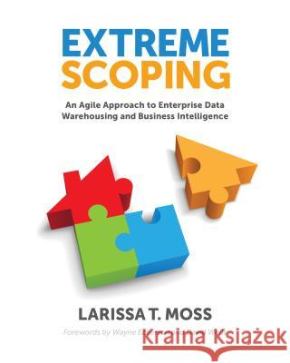 Extreme Scoping : An Agile Approach to Enterprise Data Warehousing & Business Intelligence Larissa Terpeluk Moss   9781935504535