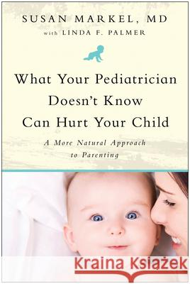 What Your Pediatrician Doesn't Know Can Hurt Your Child: A More Natural Approach to Parenting Susan Markel Linda F. Palmer 9781935618102