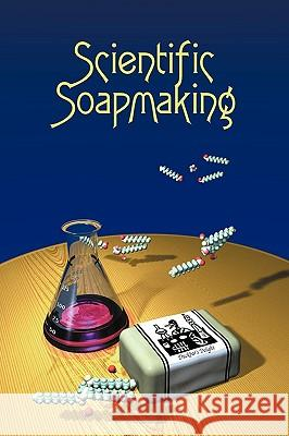 Scientific Soapmaking : The Chemistry of the Cold Process Kevin M. Dunn 9781935652090