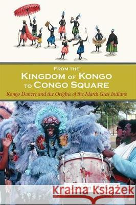 From the Kingdom of Kongo to Congo Square: Kongo Dances and the Origins of the Mardi Gras Indians Jeroen Dewulf 9781935754961