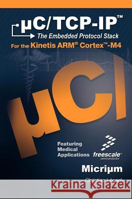 C/TCP-IP, the Embedded Protocol Stack for the Kinetis Arm Cortex-M4 Christian Legare 9781935772057