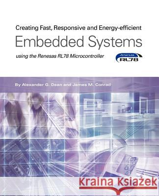 Creating Fast, Responsive and Energy-Efficient Embedded Systems Using the Renesas Rl78 Microcontroller Alexander G. Dean James M. Conrad 9781935772989