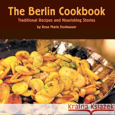 The Berlin Cookbook. Traditional Recipes and Nourishing Stories. the First and Only Cookbook from Berlin, Germany Rose Marie Donhauser Florian Bolk Eberhard Delius 9781935902508